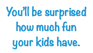 You'll be surprised how much fun your kids have.